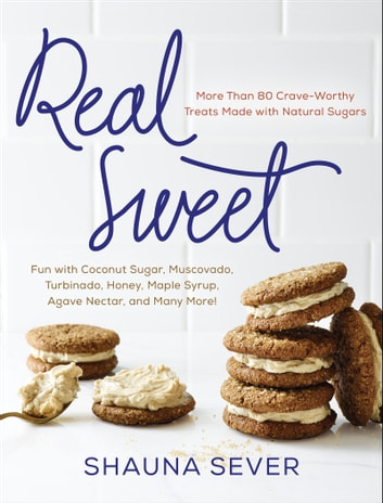 Real Sweet - More Than 80 Crave-Worthy Treats Made with Natural Sugars ebook by Shauna Sever