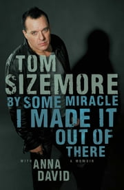 By Some Miracle I Made It Out of There - A Memoir ebook by Tom Sizemore,Anna David