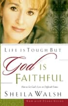 Life is Tough, But God is Faithful - How to See God's Love in Difficult Times ebook by Sheila Walsh