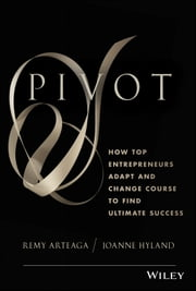 Pivot - How Top Entrepreneurs Adapt and Change Course to Find Ultimate Success ebook by Remy Arteaga,Joanne Hyland