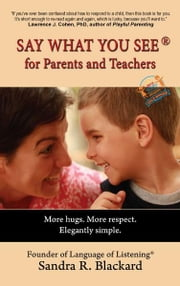 Say What You See for Parents and Teachers: More hugs. More respect. Elegantly simple ebook by Sandra Blackard