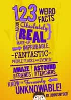 123 Weird Facts About Absolutely Real Made-Up, Improbable, Fantastic People, Places and Events ebook by John Snyder