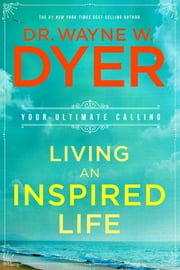 Living an Inspired Life - Your Ultimate Calling ebook by Dr. Wayne W. Dyer