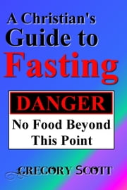 A Christian's Guide to Fasting ebook by Gregory Scott
