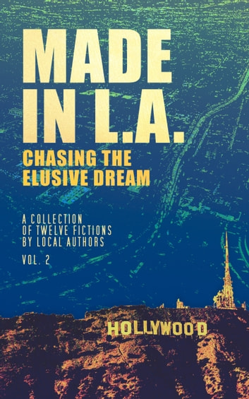Made in L.A.: Chasing the Elusive Dream - A Collection of Twelve Fictions ebook by