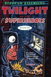 Twilight of the Superheroes - Stories ebook by Deborah Eisenberg