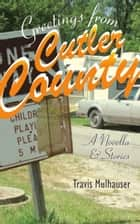 Greetings from Cutler County - A Novella and Stories ebook by Travis Mulhauser