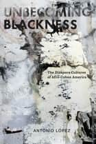 Unbecoming Blackness - The Diaspora Cultures of Afro-Cuban America ebook by Antonio Lopez