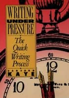 Writing Under Pressure - The Quick Writing Process ebook by Sanford Kaye