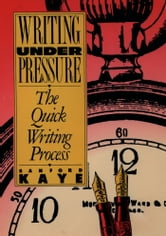 Writing Under Pressure: The Quick Writing Process ebook by Sanford Kaye