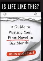 Is Life Like This?: A Guide to Writing Your First Novel in Six Months ebook by John Dufresne