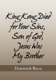 King Kong Died for Your Sins, Son of God,Jesus Was My Brother ebook by Dominick Ricca