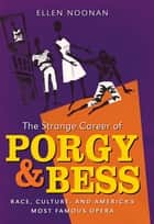 The Strange Career of Porgy and Bess - Race, Culture, and America's Most Famous Opera ebook by Ellen Noonan