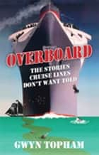 Overboard - The Stories Cruise Lines Don't Want Told ebook by Gwyn Topham