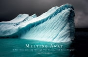 Melting Away - A Ten-Year Journey through Our Endangered Polar Regions ebook by Camille Seaman