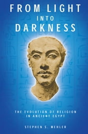 FROM LIGHT INTO DARKNESS - The Evolution of Religion in Ancient Egypt ebook by Stephen Mehler