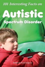 101 Interesting Facts on Autistic Spectrum Disorder ebook by Kevin Snelgrove