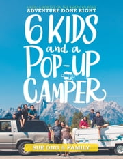 Six Kids and a Pop-Up Camper - 6 Kids, 6 Months on the American Road Adventure Done Right ebook by Sue Ong, Family