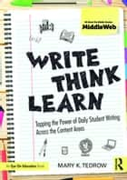 Write, Think, Learn - Tapping the Power of Daily Student Writing Across the Content Areas ebook by Mary K. Tedrow