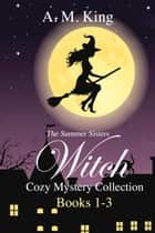 The Summer Sisters Witch Cozy Mystery Collection: Books 1-3 ebook by A. M. King