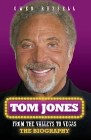 Tom Jones: From the Valleys to Vegas: The Biography ebook by Russell, Gwen