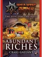 The Jessie James Archives - Abundant Riches ebook by Craig Gallant