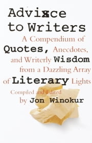 Advice to Writers - A Compendium of Quotes, Anecdotes, and Writerly Wisdom from a Dazzling Array of Literary Lights ebook by Jon Winokur