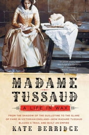 Madame Tussaud - A Life in Wax ebook by Kate Berridge