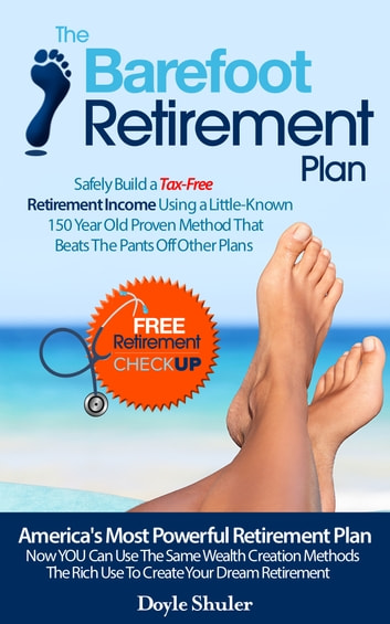 The Barefoot Retirement Plan: Safely Build a Tax-Free Retirement Income Using a Little-Known 150 Year Old Proven Retirement Planning Method That Beats The Pants Off Other Plans ebook by Doyle Shuler