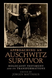 Approaching an Auschwitz Survivor : Holocaust Testimony and its Transformations ebook by Jurgen Matthaus