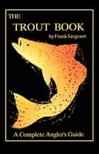 The Trout Book - A Complete Anglers Guide Book 5 ebook by Frank Sargeant