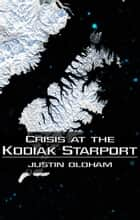 Crisis at the Kodiak Starport ebook by Justin Oldham