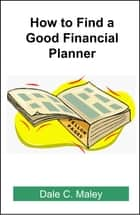 How to Find a Good Financial Planner ebook by Dale Maley
