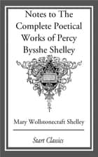 Notes to The Complete Poetical Works of Percy Bysshe Shelley ebook by Mary Wollstonecraft Shelley