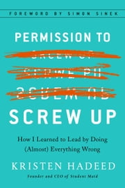 Permission to Screw Up - How I Learned to Lead by Doing (Almost) Everything Wrong ebook by Kristen Hadeed, Simon Sinek