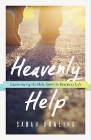 Heavenly Help - Experiencing the Holy Spirit in Everyday Life ebook by Sarah Bowling