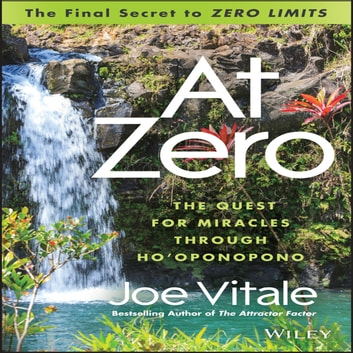 "At Zero - The Final Secret to ""Zero Limits"" The Quest for Miracles Through Ho'Oponopono audiobook by Joe Vitale"