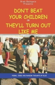 Don't Beat Your Children Or They'll Turn Out Like Me ebook by Brad  Bathgate,Brad BLUE Bathgate