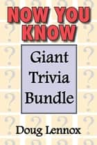 Now You Know — Giant Trivia Bundle - Now You Know / Now You Know More / Now You Know Almost Everything / Now You Know, Volume 4 / Now You Know Christmas ebook by Doug Lennox, Catriona Wight