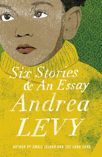 Six Stories and an Essay ebook by Andrea Levy