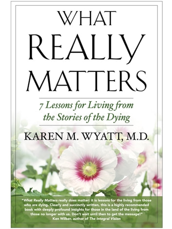 What Really Matters - 7 Lessons for Living from the Stories of the Dying ebook by Karen Wyatt MD