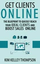 Get Clients Online - The Blueprint to Quickly Reach Your Ideal Clients and Boost Sales Online - Build Your Business & Reach Clients Online ebook by kim thompson