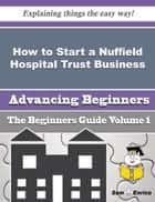 How to Start a Nuffield Hospital Trust Business (Beginners Guide) - How to Start a Nuffield Hospital Trust Business (Beginners Guide) ebook by Armanda Kowalski