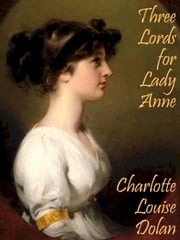Three Lords for Lady Anne ebook by Charlotte Louise Dolan