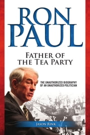 Ron Paul: Father of the Tea Party ebook by Jason Rink