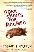Work Shirts for Madmen - A Novel ebook by George Singleton