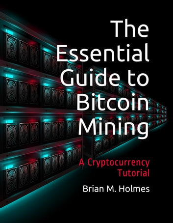 The Essential Guide to Bitcoin Mining - A Cryptocurrency Tutorial ebook by Brian M. Holmes
