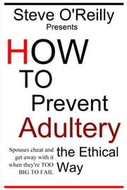 How to Prevent Adultery the Ethical Way: Spouses cheat and get away with it when they're TOO BIG TO FAIL ebook by Steve O'Reilly