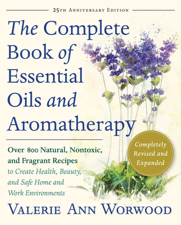 The Complete Book of Essential Oils and Aromatherapy, Revised and Expanded - Over 800 Natural, Nontoxic, and Fragrant Recipes to Create Health, Beauty, and Safe Home and Work Environments ebook by Valerie Ann Worwood