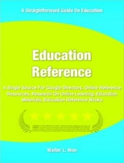 Education Reference - A Single Source For Google Directory, Online Reference Resources, Research On Online Learning, Education Materials, Education Reference Books ebook by Walter Woo